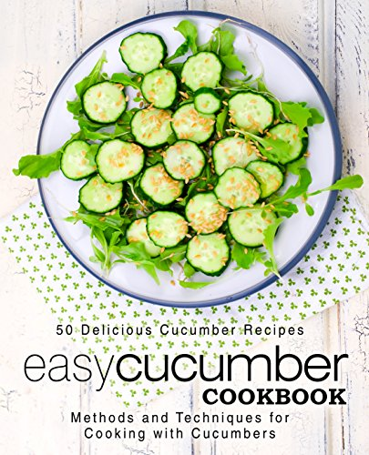 Easy Cucumber Cookbook: 50 Delicious Cucumber Recipes; Methods and Techniques for Cooking with Cucumbers by [Press, BookSumo]