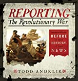 Reporting the Revolutionary War: Before It Was History, It Was News by Todd Andrlik (2012-11-01)