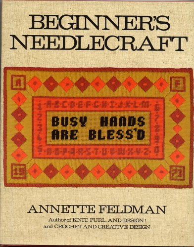 (BEGINNER'S NEEDLECRAFT by Annette Feldman, Author of KNIT, PURL AND DESIGN! and CROCHET AND CREATIVE DESIGN (1st Edition 1974 Hardcover in Dust Jacket, 116 Pages with Illustrated Instructions for Beginner's Projects in Applique, Crewel Embroidery, Crocheting, Knitting, Lachet Hooking, Macrame, Needlepoint and Bargello, Patchwork))