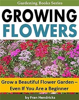 Growing Flowers Grow A Beautiful Flower Garden Even If You Are A Beginner Gardening Books