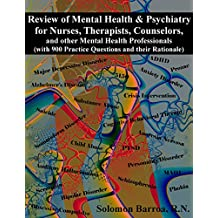 Review of Mental Health and Psychiatry for Nurses, Therapists, Counselors and other Mental Health Professionals: (with 900 Practice Questions and their Rationale)