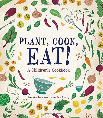 Plant, Cook, Eat!: A Children's Cookbook by Joe Archer, Caroline Craig