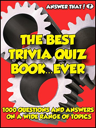 Answer That! The Best Trivia Quiz Book...Ever: 1000 Questions and Answers (Best Pub Quiz Questions Ever)