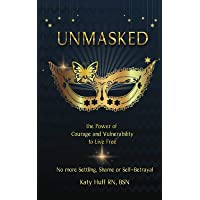 Unmasked: The Power of Courage and Vulnerability to Live Free No More Shame, Settling or Self-Betrayal