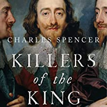 Killers of the King: The Men Who Dared to Execute Charles I Audiobook by Charles Spencer Narrated by Tim Bruce