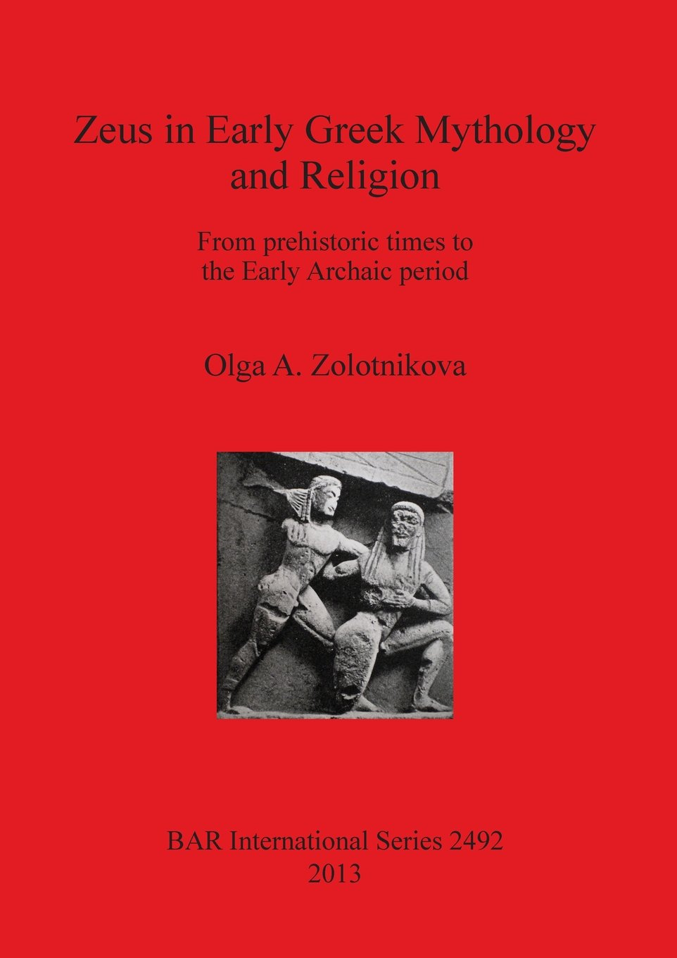 Zeus in Early Greek Mythology and Religion: From prehistoric times to the Early Archaic period (BAR International Series) ebook