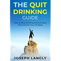 The Quit Drinking Guide: How to Stop Drinking Alcohol Like a Fish and Get Your Life Back