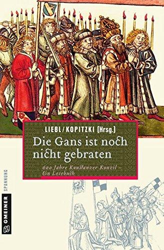 Die Gans ist noch nicht gebraten: Ein Lesebuch zum Konstanzer Konzil (Historische Romane im GMEINER-Verlag)