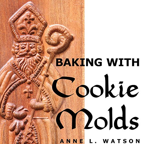 Baking with Cookie Molds: Secrets and Recipes for Making Amazing Handcrafted Cookies for Your Christmas, Holiday, Wedding, Tea, Party, Swap, Exchange, or Everyday Treat -