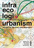 Infra Eco Logi Urbanism : A Project for the Great Lakes Megaregion, Thün, Geoffrey and Velikov, Kathy, 3906027724