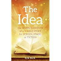 The Idea: The Seven Elements of a Viable Story for Screen, Stage or Fiction