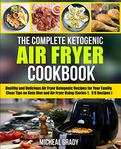 The Complete Ketogenic Air Fryer Cookbook: Healthy and Delicious Air Fryer Ketogenic Recipes for Your Family, Clear Tips on Keto Diet and Air Fryer Using (Series 1, 60 Recipes) by Michael  Grady