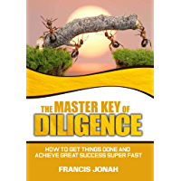 The Master Key of Diligence: How to get things done and achieve great success super-fast (Keys To Christian Glory Book 1) (English Edition)