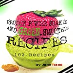 Protein Powder Shakes and Green Smoothie Recipes: 102 Recipes | John Redd