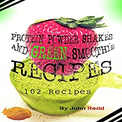 Protein Powder Shakes and Green Smoothie Recipes: 102 Recipes