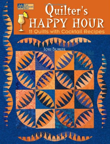 Quilter's Happy Hour: 11 Quilts With Cocktail Recipes (That Patchwork Place)