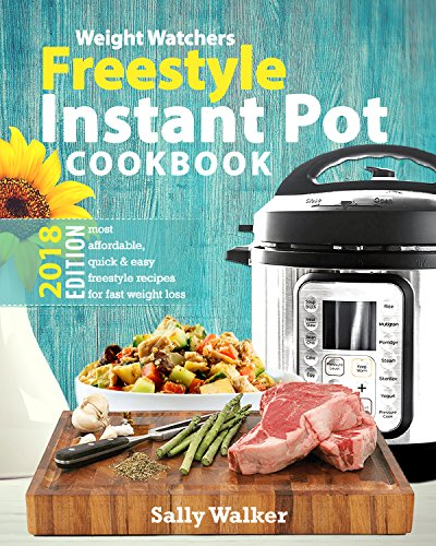 Weight Watchers Instant Pot 2018 Freestyle Cookbook: 130+ Affordable, Quick & Easy WW Smart Points Recipes for Fast & Healthy Weight Loss by Sally Walker