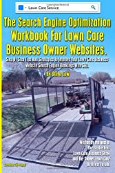 The Search Engine Optimization Workbook For Lawn Care Business Owner Websites.: Step By Step Tips And Strategies To Improve Your Lawn Care Business Website Search Engine Rankings With SEO.