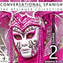 Conversational Spanish - The Beginner Collection: Course 2, Lessons 6-10 Audiobook by  Fluent Penguin, Silas Brazil Narrated by Michael Hatak