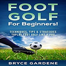 Footgolf for Beginners: Techniques, Tips, and Strategies to Play Footgolf Like a Pro Audiobook by Bryce Gardene Narrated by Jim D. Johnston