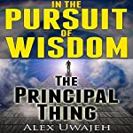 In the Pursuit of Wisdom: The Principal Thing | Alex Uwajeh