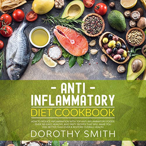 Anti Inflammatory Diet Cookbook: How to Reduce Inflammation with Top Anti-Inflammatory Foods: Over 100 Easy, Healthy, & Tasty Recipes that Will Make You Feel Better Than Ever & Restore Overall Health