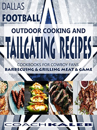 Cookbooks for Fans: Dallas Football Outdoor Cooking and Tailgating Recipes: Cookbooks for Cowboy FANS ~ Barbecuing & Grilling Meat & Game (Outdoor Cooking ... ~ American Football Recipes Book 3) by Coach Kaleb ~ Outdoor Grilling and Tailgating Expert