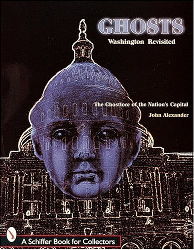 Ghosts! Washington Revisited: The Ghostlore of the Nation's Capitol (Schiffer Book for Collectors)