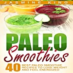 Paleo Smoothies: 40 Best Paleo Smoothie Recipes to Lose Weight and Feel Energized | Jasmine King