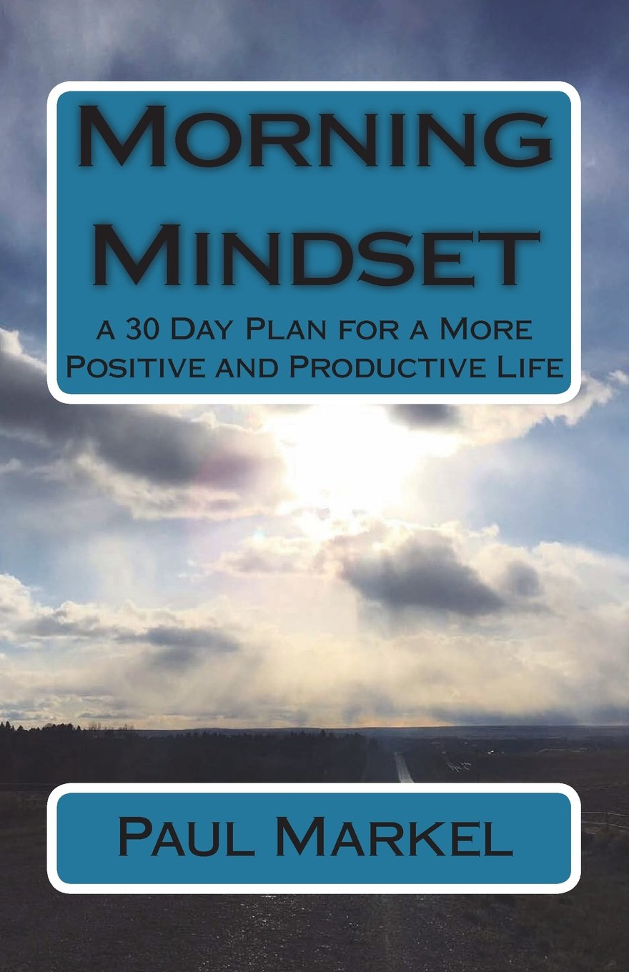 Morning Mindset: a 30 Day Plan for a More Positive and Productive Life  Paperback – June 28, 2018. by Mr Paul G Markel ...