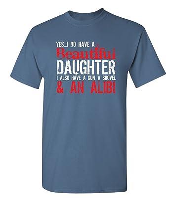 9a3389cd Amazon.com: Feelin Good Tees Yes I Do Have A Beautiful Daughter I Also Have  A Gun, A Shovel & an Alibi T-Shirt: Clothing
