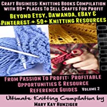 Craft Business: Knitting Books Compilation: With 99+ Places to Sell Crafts for Profit Beyond Etsy, Dawanda, eBay & Pinterest + 50+ Knitting Resources...(Resource Reference Guides Series, Volume 2)