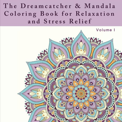 The Dreamcatcher and Mandala Coloring Book for Relaxation and Stress Relief: An Adult Coloring Book for Dealing with Stress, Anxiety, and Depression ... and Anti-Stress Activities) (Volume 1)