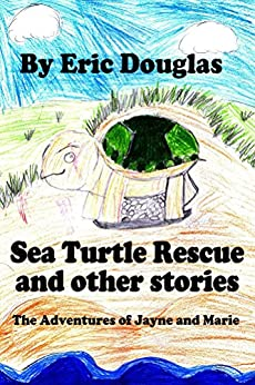 Sea Turtle Rescue and other stories: The Adventures of Jayne and Marie by [Douglas, Eric]