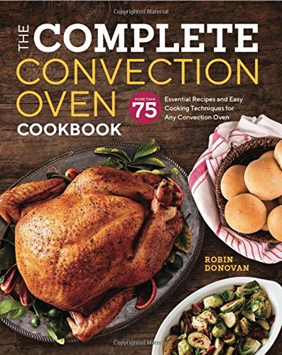 The Complete Convection Oven Cookbook: 75 Essential Recipes and Easy Cooking Techniques for Any Convection Oven by Robin Donovan