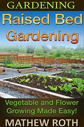 Gardening: Raised Bed Gardening: Vegetable and Flower Growing Made Easy! (Permaculture, agriculture, vegetable garden, urban garden, perennial vegetables, off the grid, homesteading)