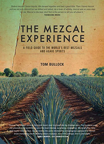 The Mezcal Experience: A Field Guide to the World's Best Mezcals and Agave Spirits by Tom Bullock