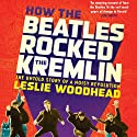How the Beatles Rocked the Kremlin: The Untold Story of a Noisy Revolution Audiobook by Leslie Woodhead Narrated by Simon Prebble