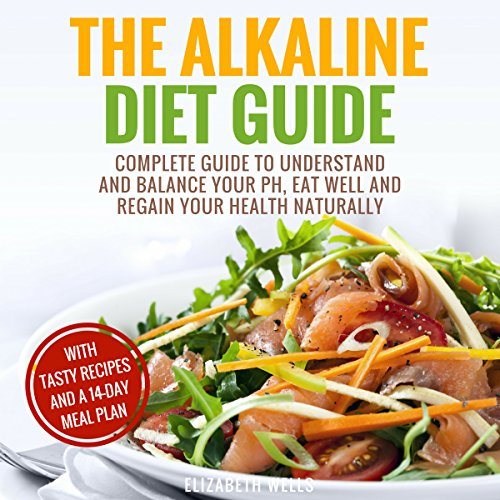 Alkaline Diet: Complete Guide to Understand and Balance Your PH, Eat Well and Regain Your Health Naturally by Elizabeth Wells