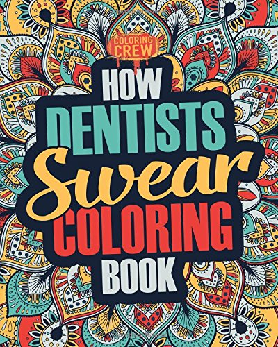 How Dentists Swear Coloring Book: A Funny, Irreverent, Clean Swear Word Dentist Coloring Book Gift Idea (Dentist Coloring Books) (Volume 1)
