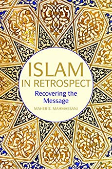 Islam in Retrospect: Recovering the Message by [Mahmassani, Maher S.]