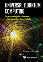 Universal Quantum Computing: Supervening Decoherence – Surmounting Uncertainty Front Cover