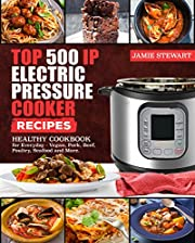 Top 500 IP Electric Pressure Cooker Recipes: Healthy cookbook for Everyday - Vegan, Pork, Beef, Poultry, Seafood and More.