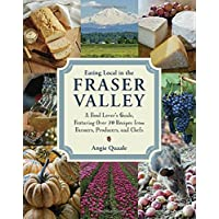 Eating Local in the Fraser Valley: A Food-Lover's Guide, Featuring Over 70 Recipes from Farmers, Producers, and Chefs