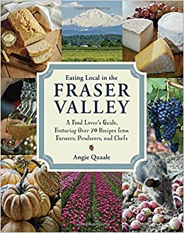 Eating local in the fraser valley a food lovers guide featuring eating local in the fraser valley a food lovers guide featuring over 70 recipes from farmers producers and chefs angie quaale 9780147530318 forumfinder Choice Image