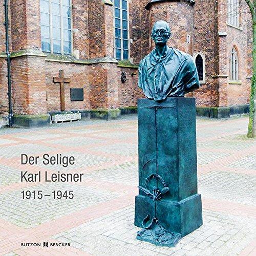 Der Selige Karl Leisner 1915 – 1945: Sein Leben und sein Erinnerungsmal in Kleve