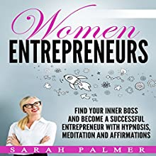 Women Entrepreneurs: Find Your Inner Boss and Become a Successful Entrepreneur with Hypnosis, Meditation and Affirmations Audiobook by Sarah Palmer Narrated by Jason Kappus
