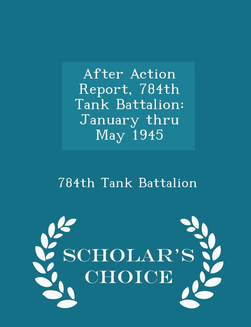 Read Online After Action Report, 784th Tank Battalion: January thru May 1945 - Scholar's Choice Edition ebook