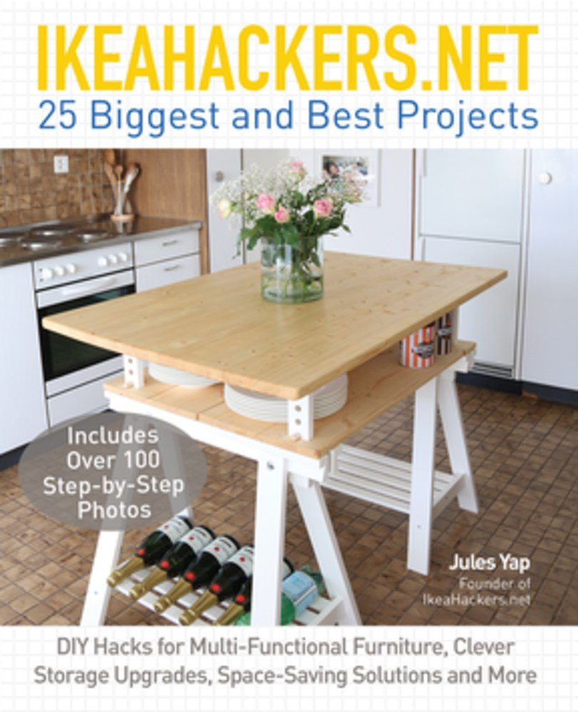 IKEAHACKERS.NET 25 Biggest and Best Projects: DIY Hacks for Multi-Functional Furniture, Clever Storage Upgrades, Space-Saving Solutions and More