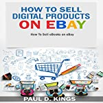 How to Sell Digital Products on eBay: How to Sell eBooks on eBay | Paul D. Kings